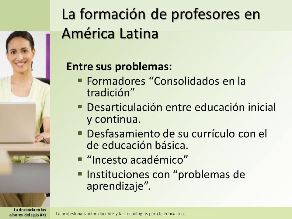 La docencia en los albores del siglo XXI La profesionalización docente y las tecnologías para la educación La formación de profesores en América Latina Tendencias: Fortalecer las instituciones tradicionales.