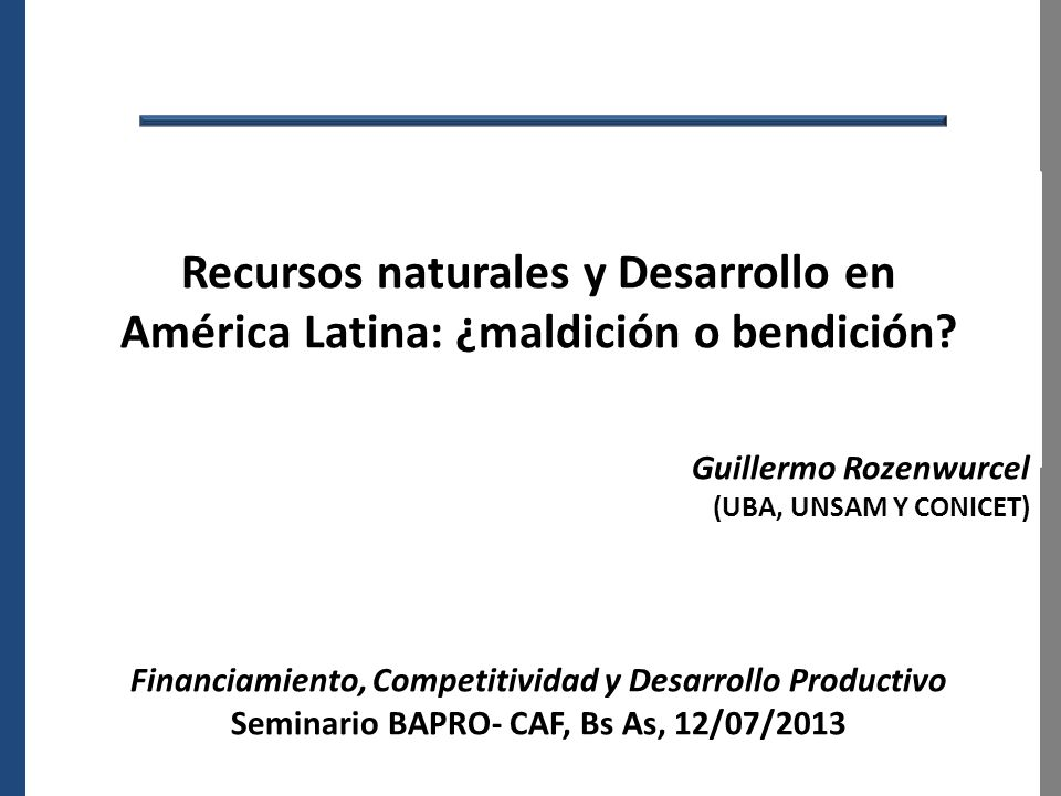 Recursos naturales y Desarrollo en América Latina: ¿maldición o bendición? Guillermo Rozenwurcel (UBA, UNSAM Y CONICET) Financiamiento, Competitividad