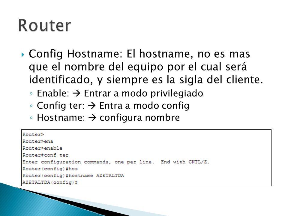 Config Hostname: El hostname, no es mas que el nombre del equipo por el cual será identificado, y siempre es la sigla del cliente. Enable: Entrar a mo