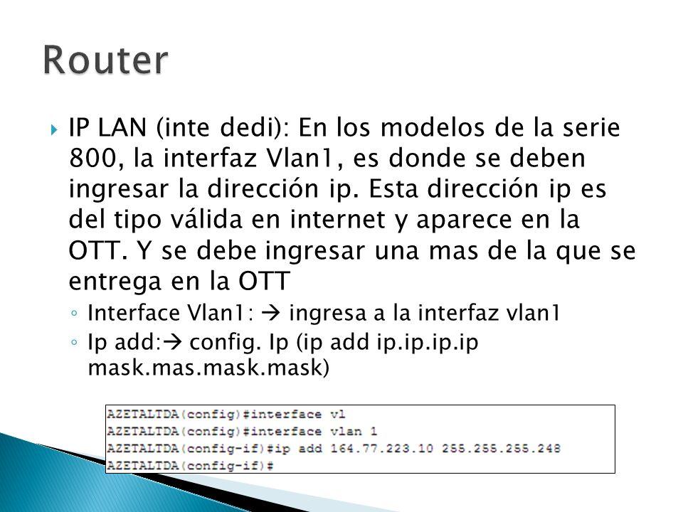 IP LAN (inte dedi): En los modelos de la serie 800, la interfaz Vlan1, es donde se deben ingresar la dirección ip. Esta dirección ip es del tipo válid
