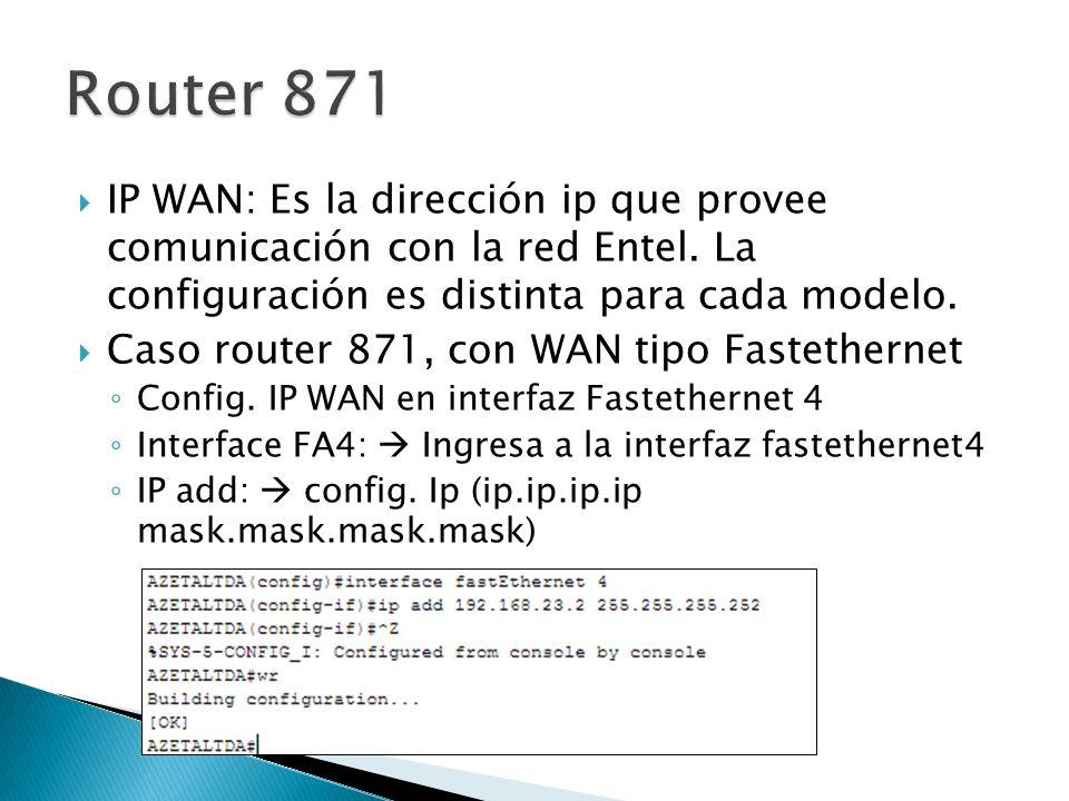IP WAN: Es la dirección ip que provee comunicación con la red Entel. La configuración es distinta para cada modelo. Caso router 871, con WAN tipo Fast