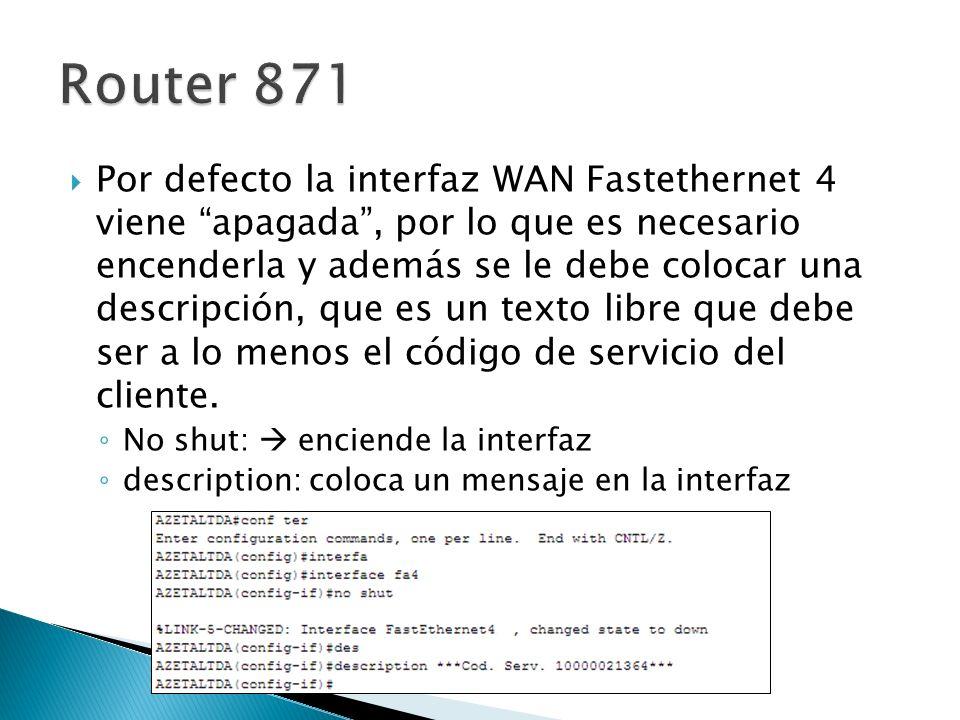 Por defecto la interfaz WAN Fastethernet 4 viene apagada, por lo que es necesario encenderla y además se le debe colocar una descripción, que es un texto libre que debe ser a lo menos el código de servicio del cliente.