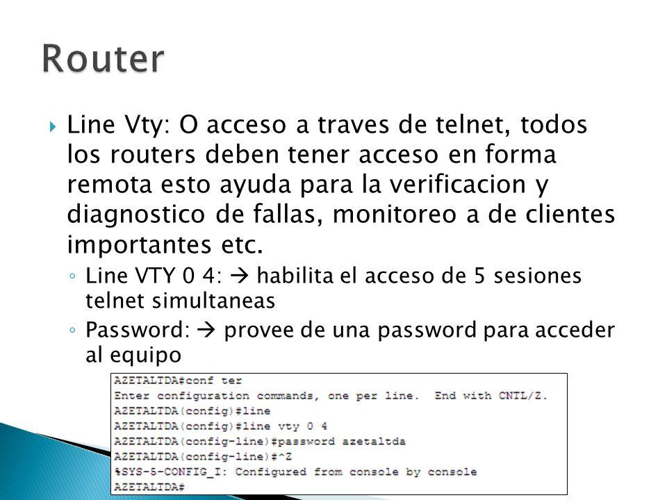Line Vty: O acceso a traves de telnet, todos los routers deben tener acceso en forma remota esto ayuda para la verificacion y diagnostico de fallas, monitoreo a de clientes importantes etc.