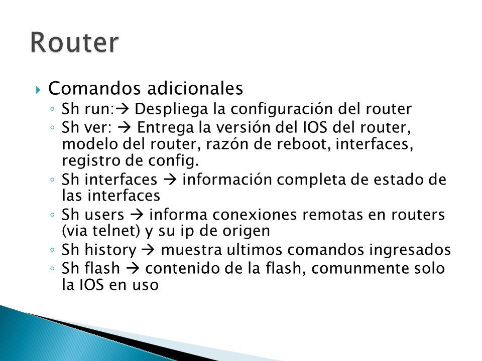 Comandos adicionales Sh run: Despliega la configuración del router Sh ver: Entrega la versión del IOS del router, modelo del router, razón de reboot, interfaces, registro de config.