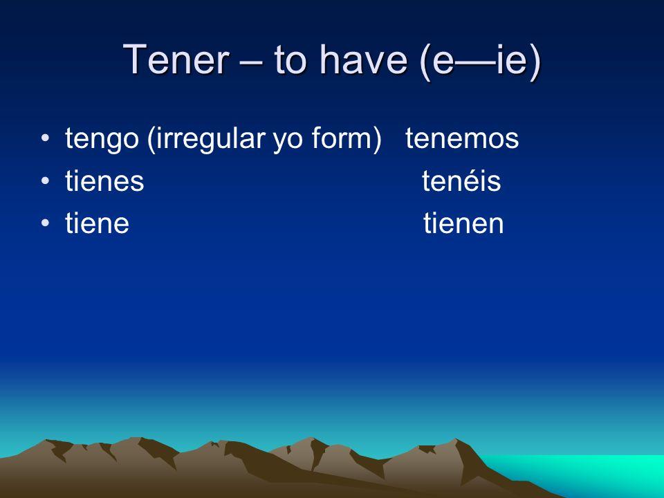 Tener – to have (eie) tengo (irregular yo form) tenemos tienes tenéis tiene tienen