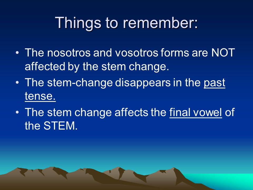 Things to remember: The nosotros and vosotros forms are NOT affected by the stem change.