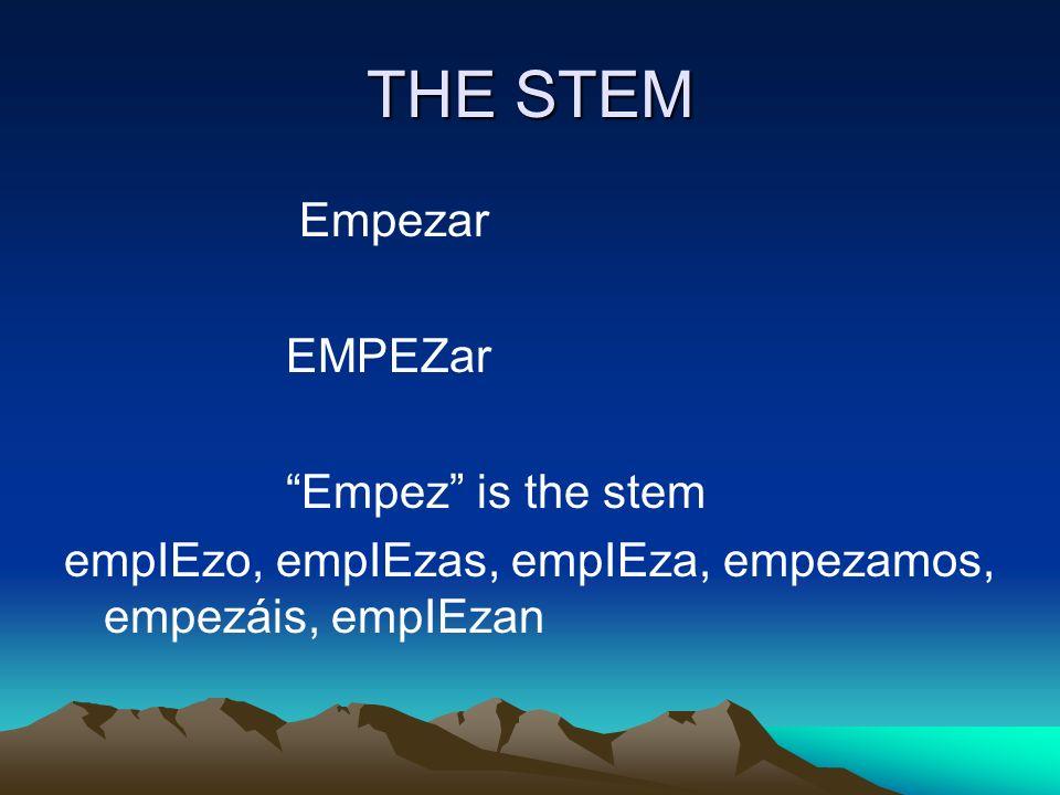 THE STEM Empezar EMPEZar Empez is the stem empIEzo, empIEzas, empIEza, empezamos, empezáis, empIEzan