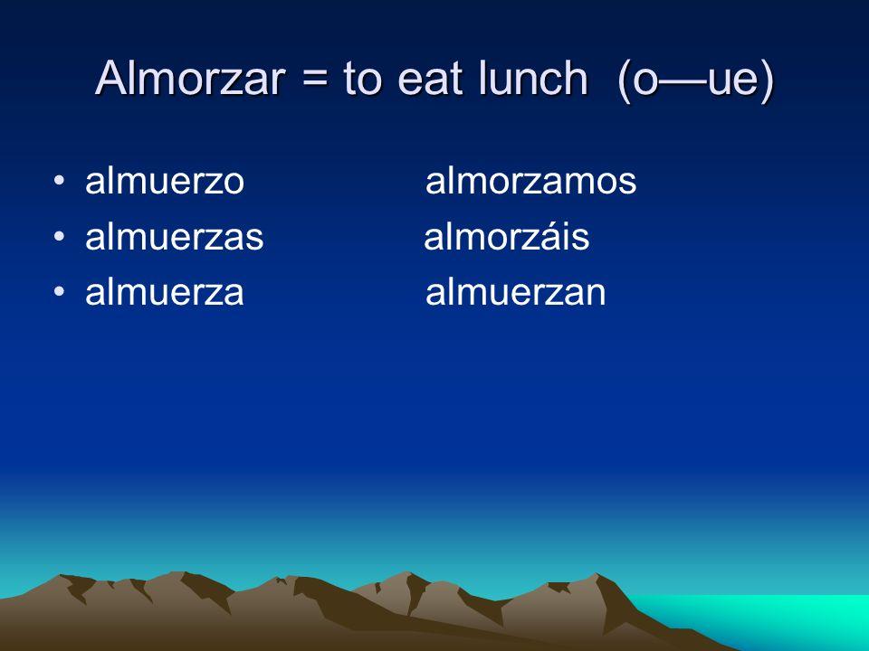 Almorzar = to eat lunch(oue) almuerzo almorzamos almuerzas almorzáis almuerza almuerzan
