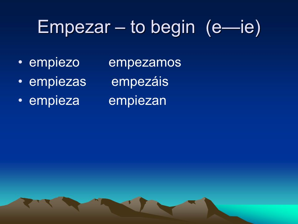 Empezar – to begin (eie) empiezo empezamos empiezas empezáis empieza empiezan