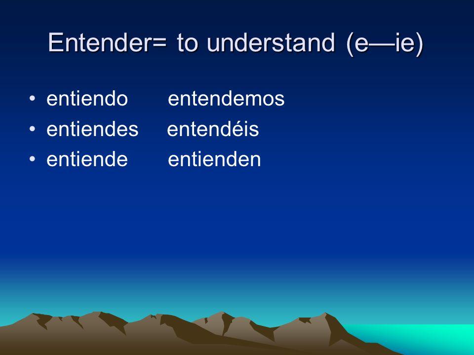 Entender= to understand (eie) entiendo entendemos entiendes entendéis entiende entienden