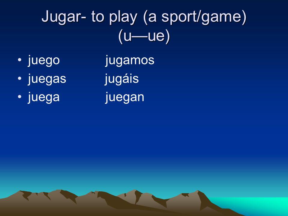 Jugar- to play (a sport/game) (uue) juego jugamos juegas jugáis juega juegan