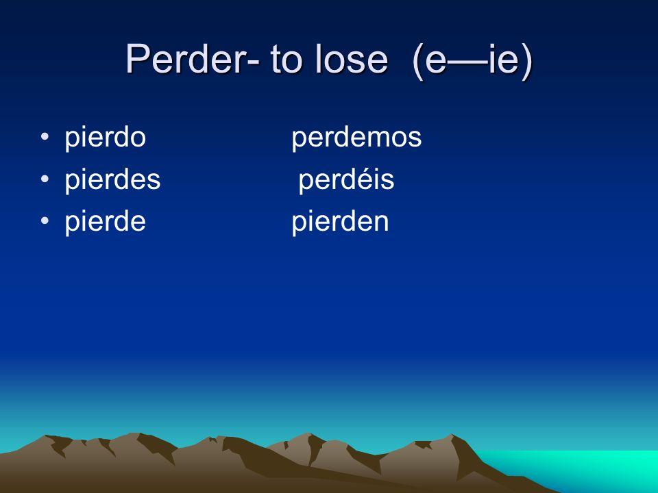 Perder- to lose (eie) pierdo perdemos pierdes perdéis pierde pierden