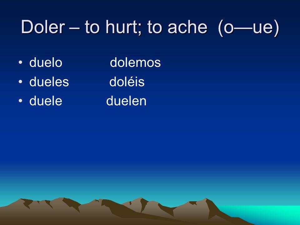 Doler – to hurt; to ache (oue) duelo dolemos dueles doléis duele duelen