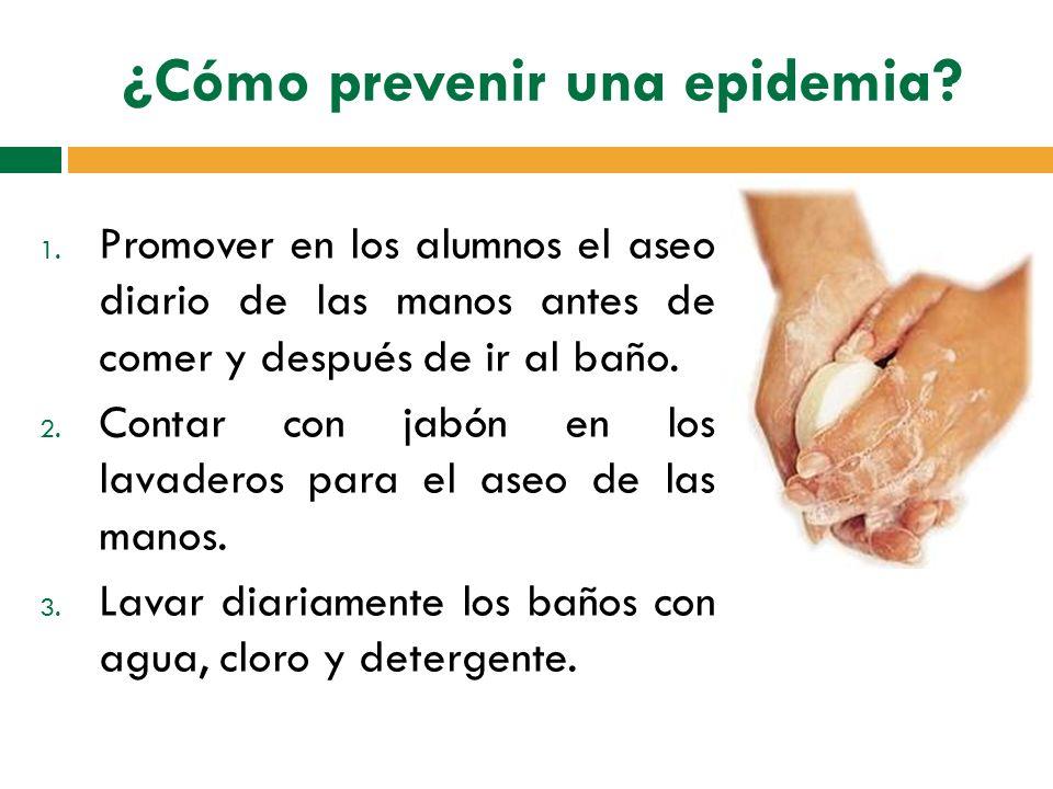 ¿Cómo prevenir una epidemia? 1. Promover en los alumnos el aseo diario de las manos antes de comer y después de ir al baño. 2. Contar con jabón en los