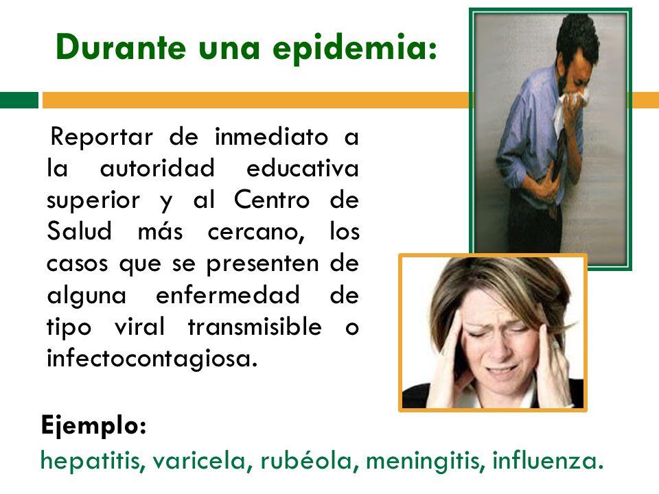 Durante una epidemia: Reportar de inmediato a la autoridad educativa superior y al Centro de Salud más cercano, los casos que se presenten de alguna enfermedad de tipo viral transmisible o infectocontagiosa.