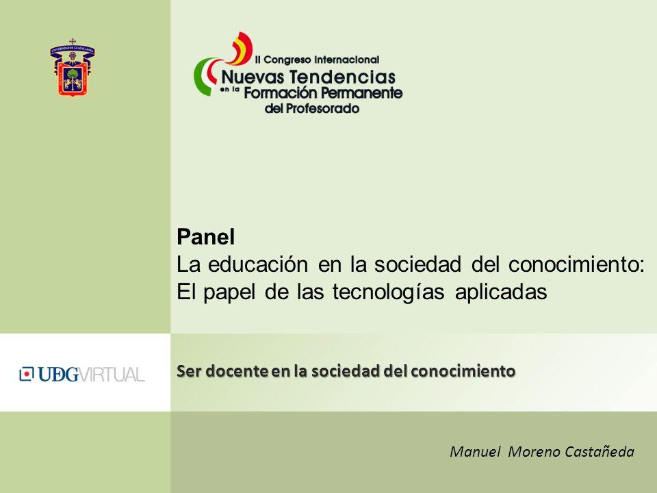 Manuel Moreno Castañeda Ser docente en la sociedad del conocimiento Panel La educación en la sociedad del conocimiento: El papel de las tecnologías ap