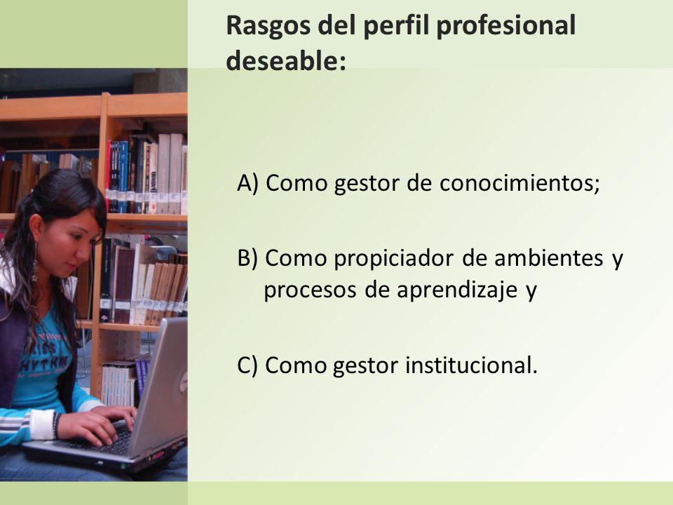 Rasgos del perfil profesional deseable: A) Como gestor de conocimientos; B) Como propiciador de ambientes y procesos de aprendizaje y C) Como gestor i