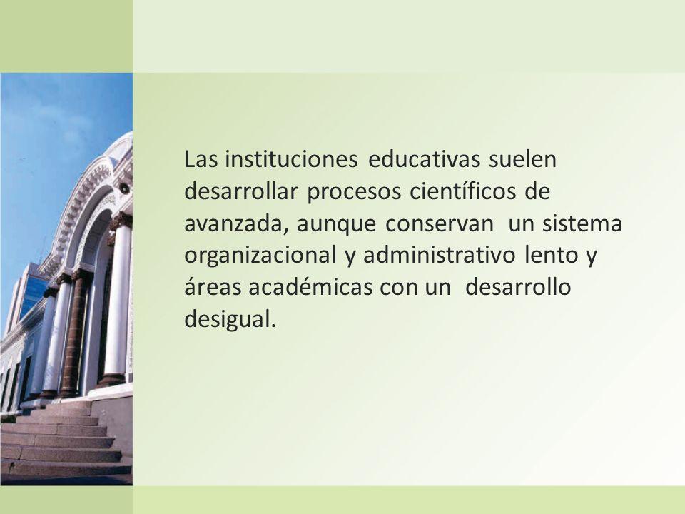 Las instituciones educativas suelen desarrollar procesos científicos de avanzada, aunque conservan un sistema organizacional y administrativo lento y