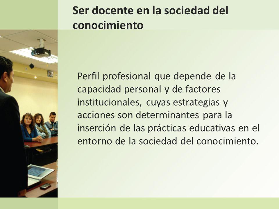 Ser docente en la sociedad del conocimiento Perfil profesional que depende de la capacidad personal y de factores institucionales, cuyas estrategias y
