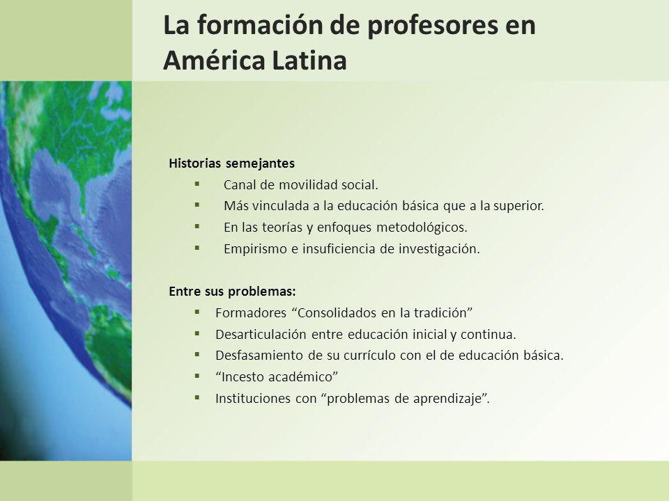 La formación de profesores en América Latina Historias semejantes Canal de movilidad social. Más vinculada a la educación básica que a la superior. En