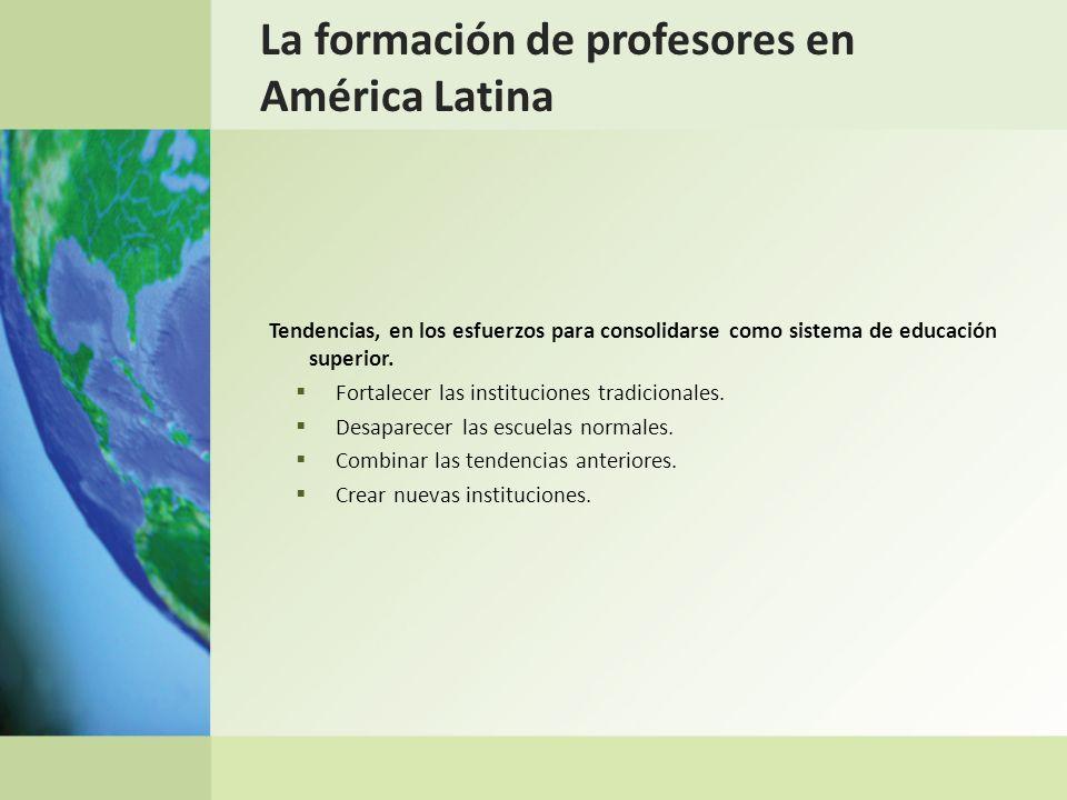 La formación de profesores en América Latina Tendencias, en los esfuerzos para consolidarse como sistema de educación superior. Fortalecer las institu