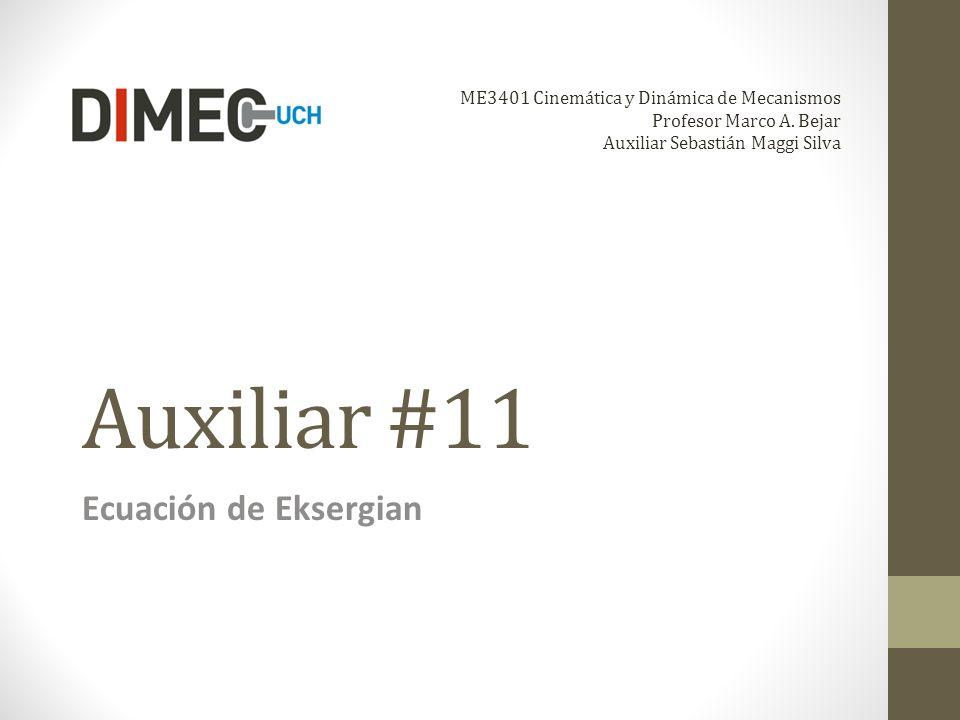 Auxiliar #11 Ecuación de Eksergian ME3401 Cinemática y Dinámica de Mecanismos Profesor Marco A. Bejar Auxiliar Sebastián Maggi Silva