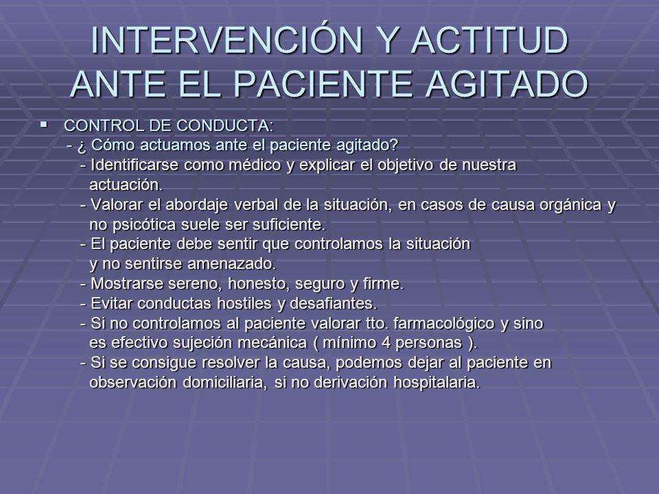INTERVENCIÓN Y ACTITUD ANTE EL PACIENTE AGITADO CONTROL DE CONDUCTA: CONTROL DE CONDUCTA: - MEDIDAS DE SEGURIDAD, tanto para la persona - MEDIDAS DE SEGURIDAD, tanto para la persona que presta la asistencia como para el paciente y los que presta la asistencia como para el paciente y los que lo cuidan.