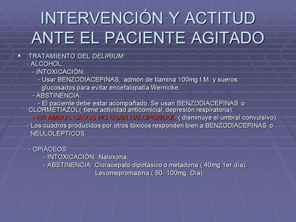 INTERVENCIÓN Y ACTITUD ANTE EL PACIENTE AGITADO TRATAMIENTO FARMACOLÓGICO: TRATAMIENTO FARMACOLÓGICO: - ANTEPONER EL DIAGNÓSTICO A CUALQUIER TTO.