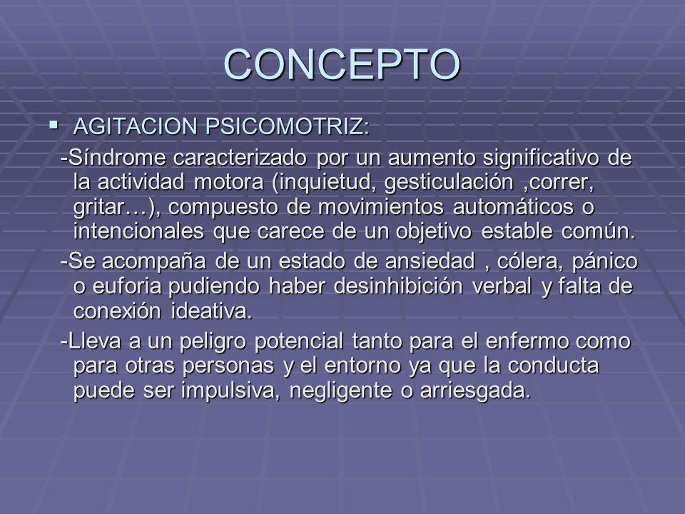 CONCEPTO AGITACION PSICOMOTRIZ: AGITACION PSICOMOTRIZ: -Síndrome caracterizado por un aumento significativo de la actividad motora (inquietud, gesticulación,correr, gritar…), compuesto de movimientos automáticos o intencionales que carece de un objetivo estable común.