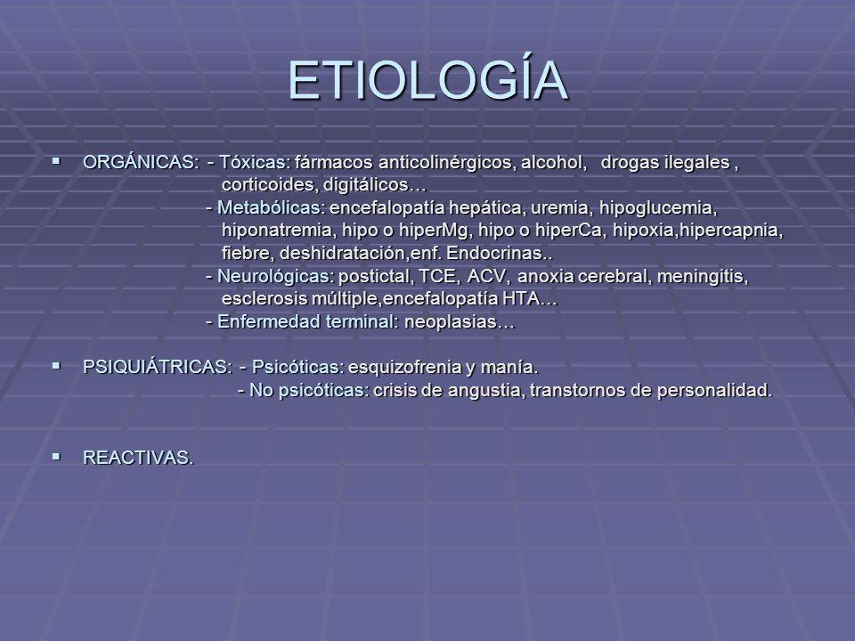 ETIOLOGÍA ORGÁNICAS: - Tóxicas: fármacos anticolinérgicos, alcohol, drogas ilegales, ORGÁNICAS: - Tóxicas: fármacos anticolinérgicos, alcohol, drogas ilegales, corticoides, digitálicos… corticoides, digitálicos… - Metabólicas: encefalopatía hepática, uremia, hipoglucemia, - Metabólicas: encefalopatía hepática, uremia, hipoglucemia, hiponatremia, hipo o hiperMg, hipo o hiperCa, hipoxia,hipercapnia, hiponatremia, hipo o hiperMg, hipo o hiperCa, hipoxia,hipercapnia, fiebre, deshidratación,enf.