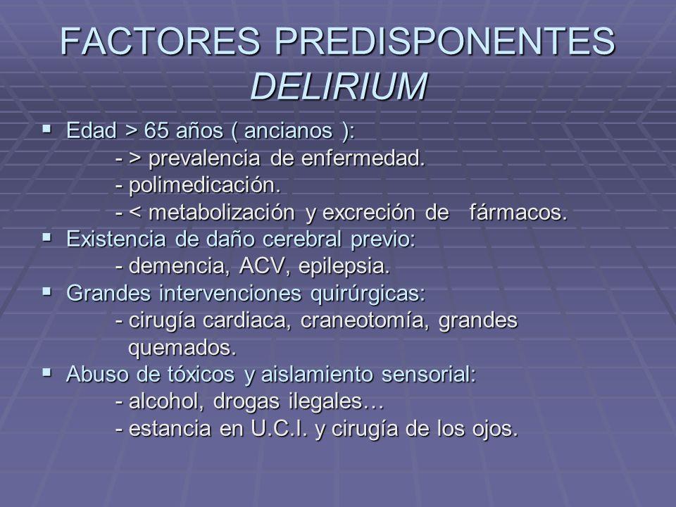 FACTORES PREDISPONENTES DELIRIUM Edad > 65 años ( ancianos ): Edad > 65 años ( ancianos ): - > prevalencia de enfermedad.