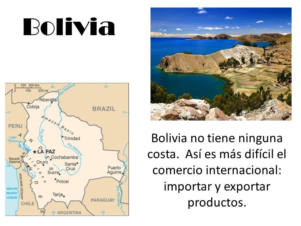 Bolivia Bolivia no tiene ninguna costa. Así es más difícil el comercio internacional: importar y exportar productos.