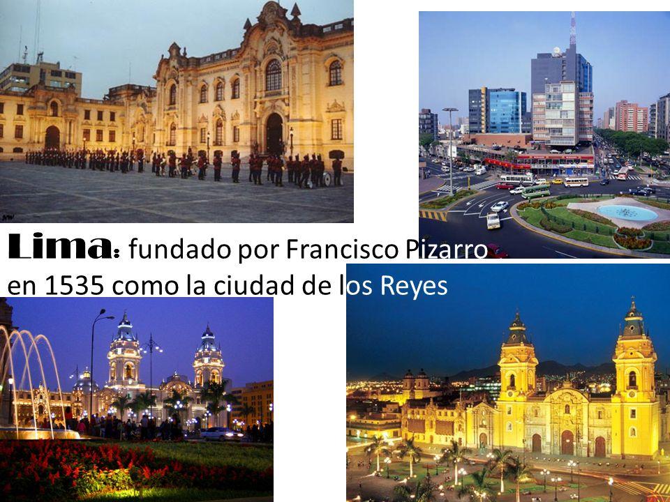Lima : fundado por Francisco Pizarro en 1535 como la ciudad de los Reyes