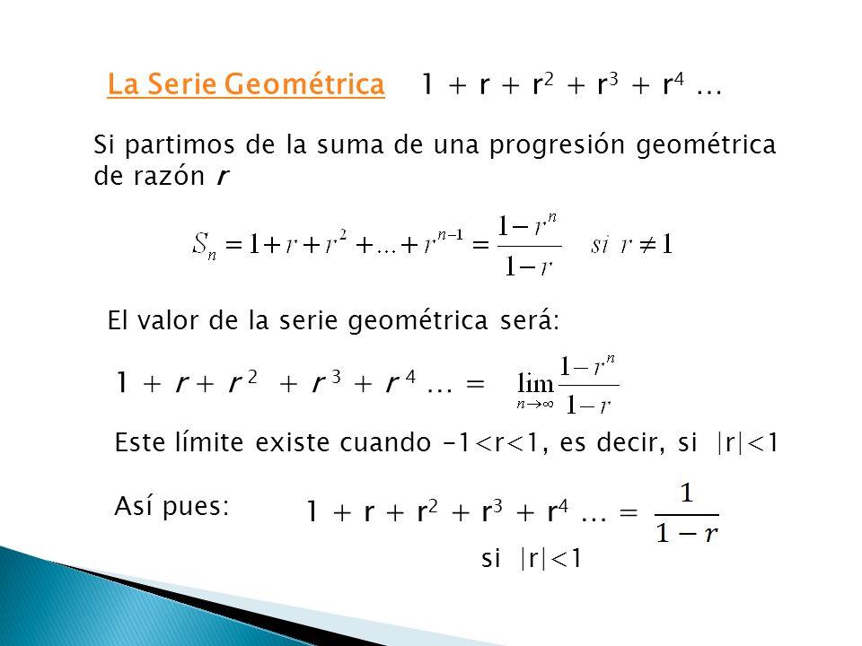 1 + r + r 2 + r 3 + r 4 …La Serie Geométrica si  r <1 Si partimos de la suma de una progresión geométrica de razón r El valor de la serie geométrica será: 1 + r + r 2 + r 3 + r 4 … = Este límite existe cuando -1<r<1, es decir, Así pues: 1 + r + r 2 + r 3 + r 4 … = si  r <1