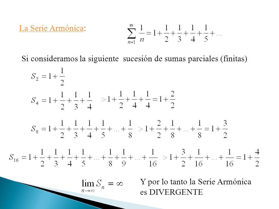 La Serie ArmónicaLa Serie Armónica: Si consideramos la siguiente sucesión de sumas parciales (finitas) Y por lo tanto la Serie Armónica es DIVERGENTE