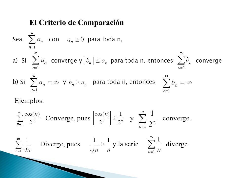 El Criterio de Comparación Sea con para toda n, a)Si converge y para toda n, entonces converge b) Si y para toda n, entonces Ejemplos: Converge, pues