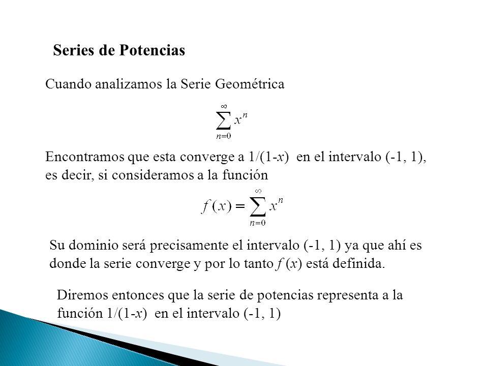 Cuando analizamos la Serie Geométrica Series de Potencias Encontramos que esta converge a 1/(1-x) en el intervalo (-1, 1), es decir, si consideramos a la función Su dominio será precisamente el intervalo (-1, 1) ya que ahí es donde la serie converge y por lo tanto f (x) está definida.