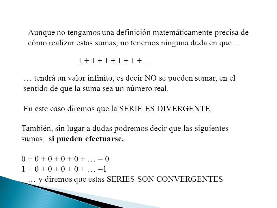 Aunque no tengamos una definición matemáticamente precisa de cómo realizar estas sumas, no tenemos ninguna duda en que … 1 + 1 + 1 + 1 + 1 + … … tendrá un valor infinito, es decir NO se pueden sumar, en el sentido de que la suma sea un número real.