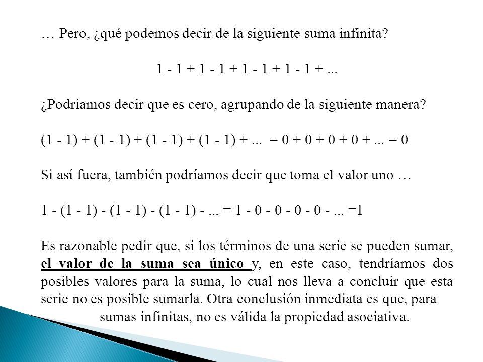 … Pero, ¿qué podemos decir de la siguiente suma infinita? 1 - 1 + 1 - 1 + 1 - 1 + 1 - 1 +... ¿Podríamos decir que es cero, agrupando de la siguiente m