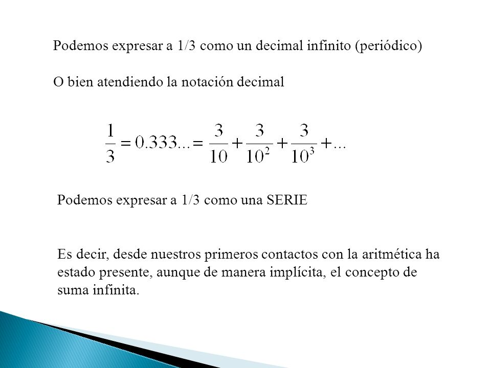Podemos expresar a 1/3 como un decimal infinito (periódico) O bien atendiendo la notación decimal Podemos expresar a 1/3 como una SERIE Es decir, desde nuestros primeros contactos con la aritmética ha estado presente, aunque de manera implícita, el concepto de suma infinita.