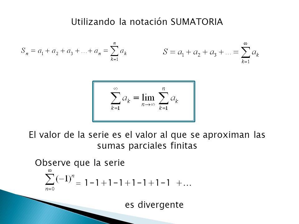 El valor de la serie es el valor al que se aproximan las sumas parciales finitas Observe que la serie = 1-1+1-1+1-1+1-1 +… es divergente Utilizando la notación SUMATORIA