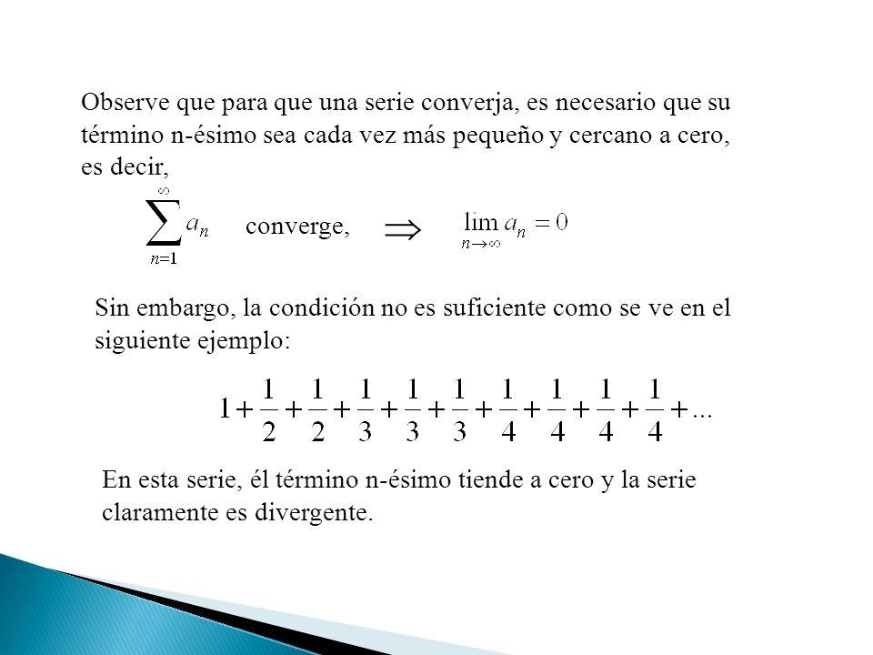 Observe que para que una serie converja, es necesario que su término n-ésimo sea cada vez más pequeño y cercano a cero, es decir, converge, Sin embargo, la condición no es suficiente como se ve en el siguiente ejemplo: En esta serie, él término n-ésimo tiende a cero y la serie claramente es divergente.