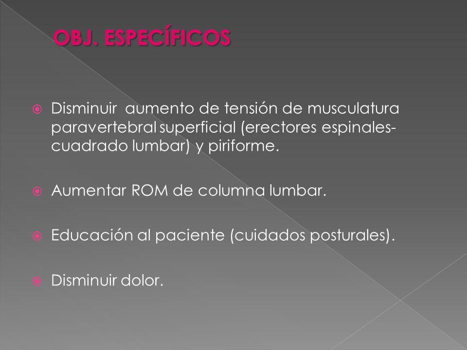 Disminuir aumento de tensión de musculatura paravertebral superficial (erectores espinales- cuadrado lumbar) y piriforme. Aumentar ROM de columna lumb