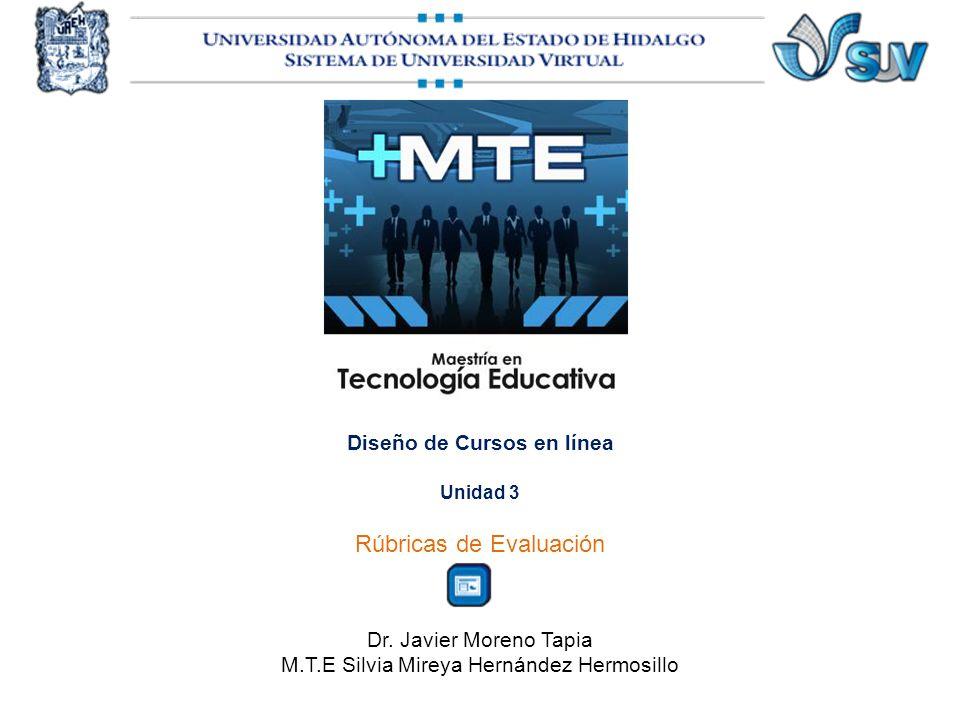Diseño de Cursos en línea Unidad 3 Rúbricas de Evaluación Dr. Javier Moreno Tapia M.T.E Silvia Mireya Hernández Hermosillo