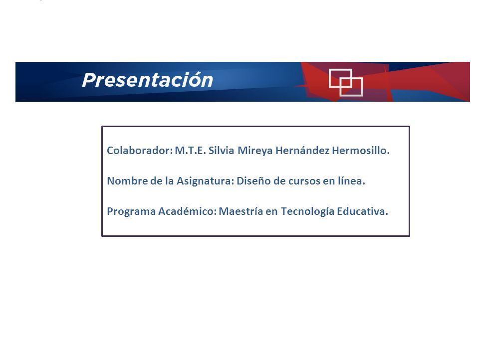 Colaborador: M.T.E. Silvia Mireya Hernández Hermosillo. Nombre de la Asignatura: Diseño de cursos en línea. Programa Académico: Maestría en Tecnología