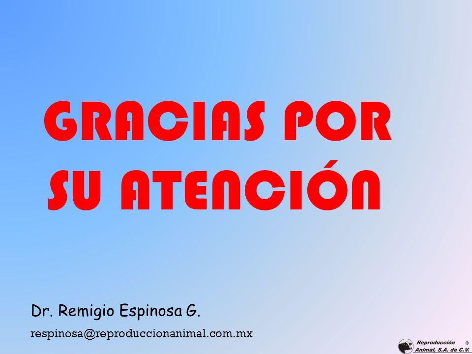 GRACIAS POR SU ATENCIÓN respinosa@reproduccionanimal.com.mx Dr. Remigio Espinosa G.