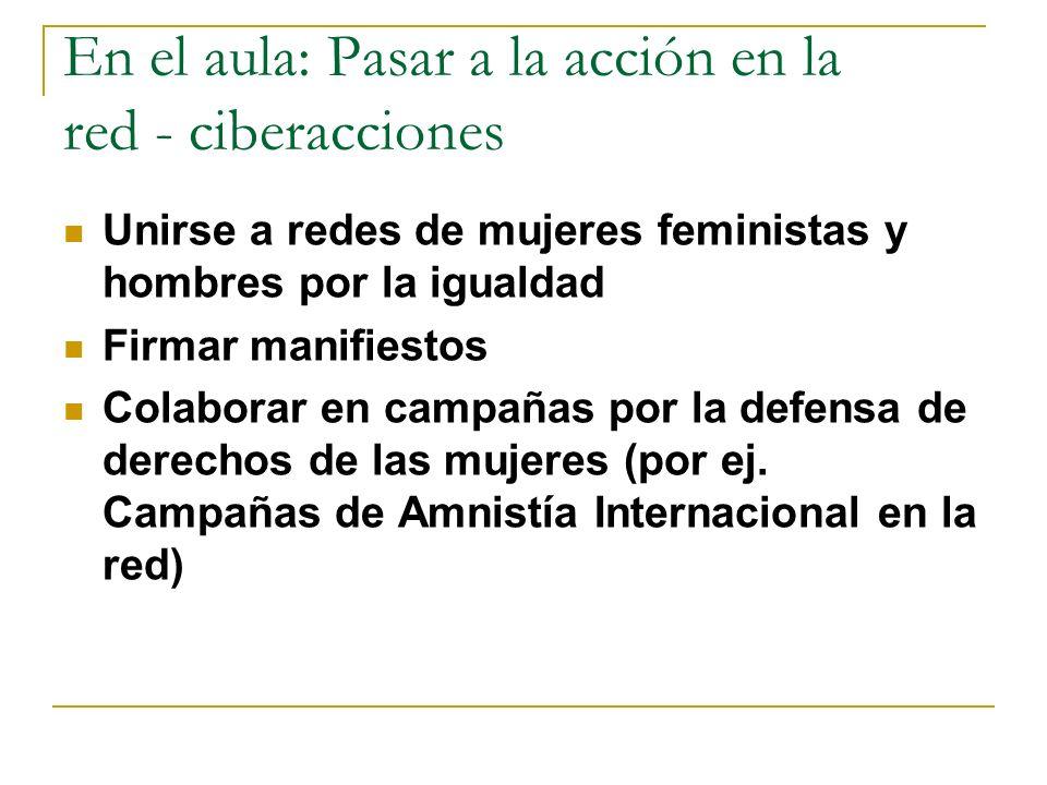 En el aula: Pasar a la acción en la red - ciberacciones Unirse a redes de mujeres feministas y hombres por la igualdad Firmar manifiestos Colaborar en