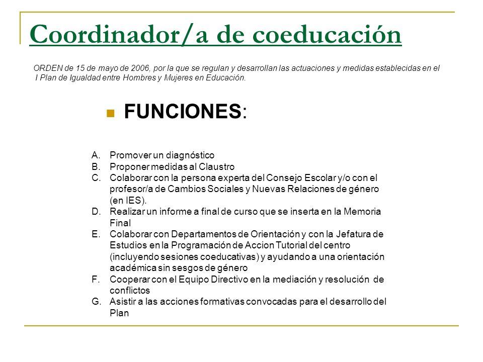 Coordinador/a de coeducación ORDEN de 15 de mayo de 2006, por la que se regulan y desarrollan las actuaciones y medidas establecidas en el I Plan de I
