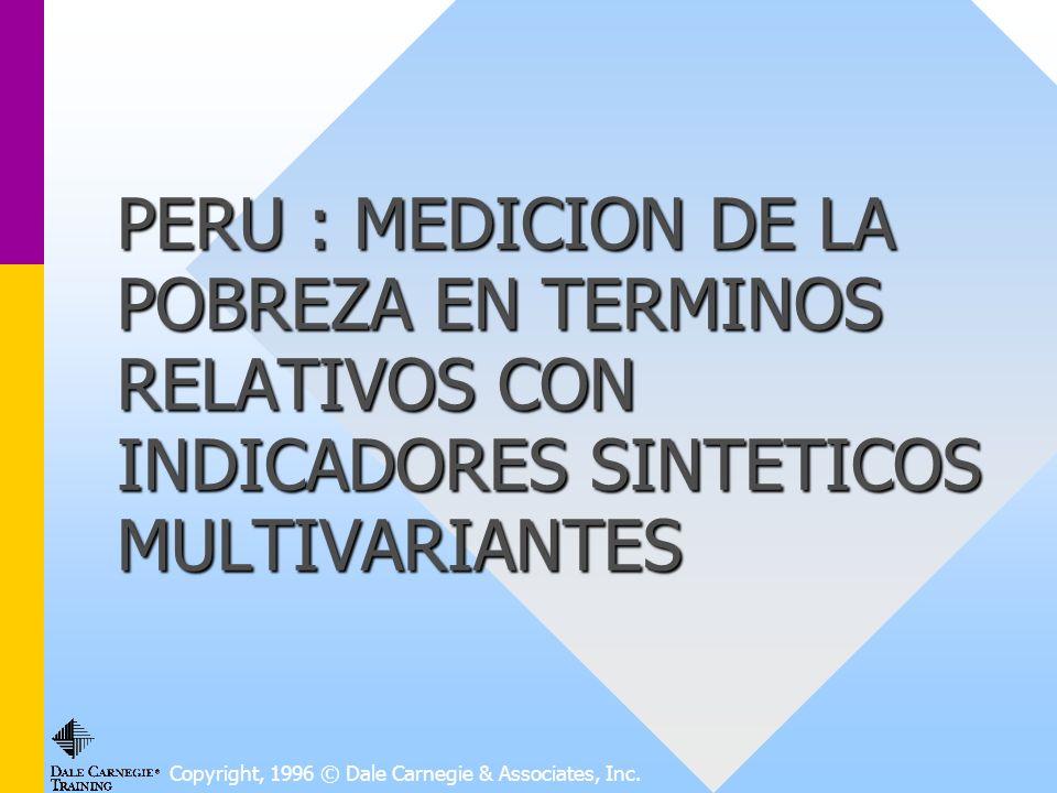 PERU : MEDICION DE LA POBREZA EN TERMINOS RELATIVOS CON INDICADORES SINTETICOS MULTIVARIANTES Copyright, 1996 © Dale Carnegie & Associates, Inc.