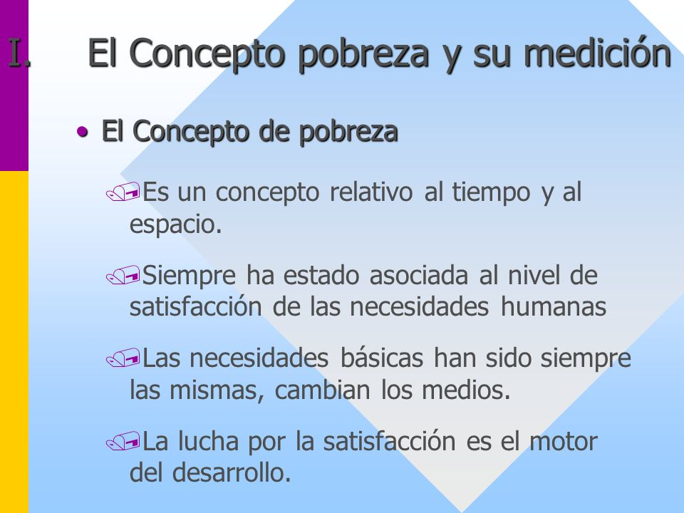 I.El Concepto pobreza y su medición El Concepto de pobrezaEl Concepto de pobreza /Es un concepto relativo al tiempo y al espacio. /Siempre ha estado a
